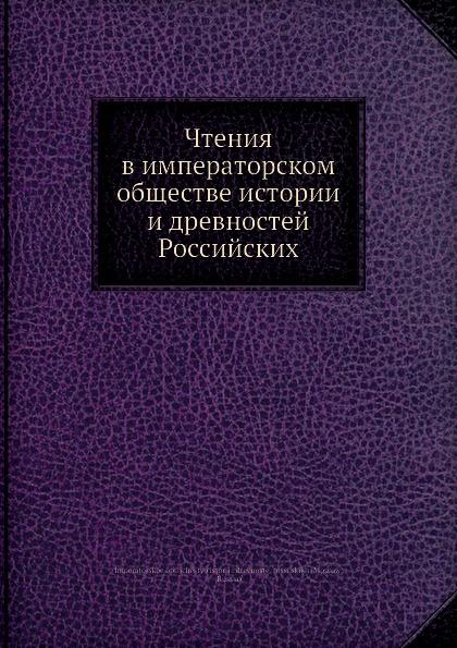 Коллектив авторов Чтения в императорском обществе истории и древностей Российских