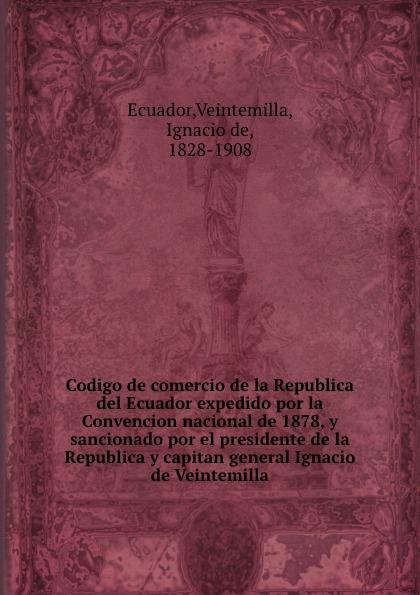 Veintemilla Ecuador Codigo de comercio de la Republica del Ecuador expedido por la Convencion nacional de 1878, y sancionado por el presidente de la Republica y capitan general Ignacio de Veintemilla ecuador codigo civil y codigo de enjuiciamentos en materia civil de la republica del ecuador