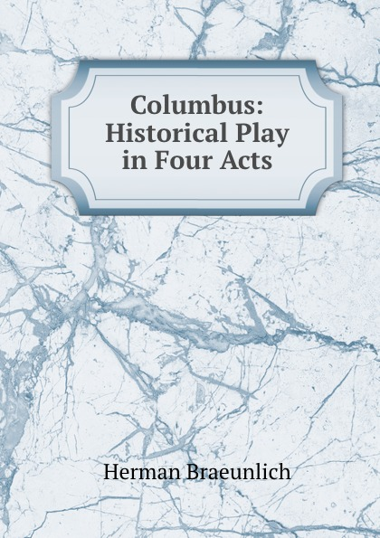 Herman Braeunlich Columbus: Historical Play in Four Acts