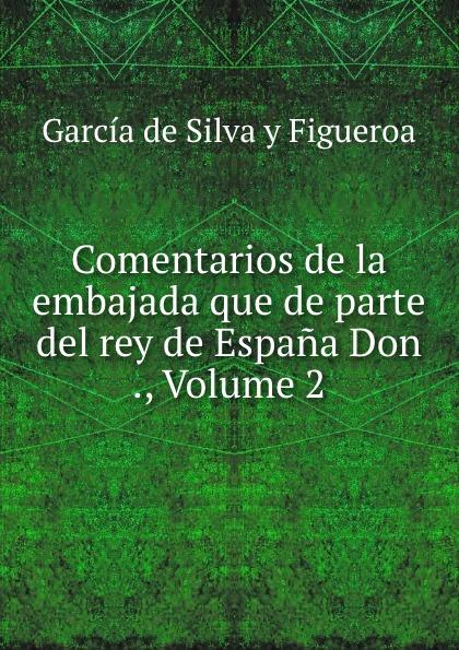 García de Silva y Figueroa Comentarios de la embajada que de parte del rey de Espana Don ., Volume 2 garcía de silva y figueroa comentarios de d garcia de silva y figueroa volume 1