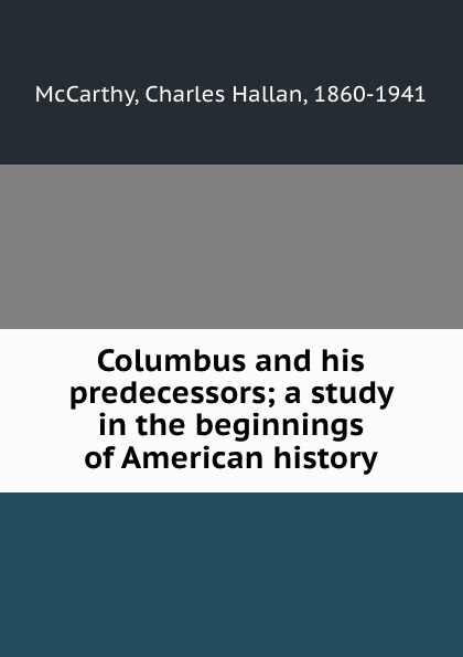 Charles Hallan McCarthy Columbus and his predecessors; a study in the beginnings of American history