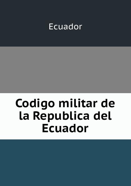 Ecuador Codigo militar de la Republica del Ecuador ecuador codigo civil y codigo de enjuiciamentos en materia civil de la republica del ecuador