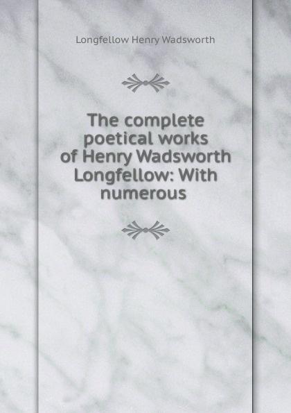 Фото - Henry Wadsworth Longfellow The complete poetical works of Henry Wadsworth Longfellow: With numerous . henry wadsworth longfellow the poetical works of henry wadsworth longfellow 4