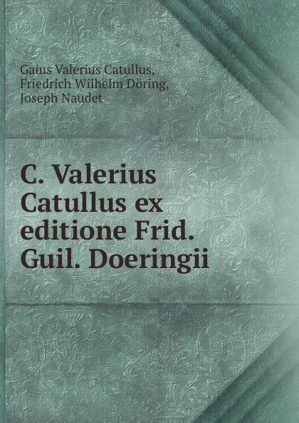 Gaius Valerius Catullus C. Valerius Catullus ex editione Frid. Guil. Doeringii catullus gaius valerius catulls buch der lieder german edition