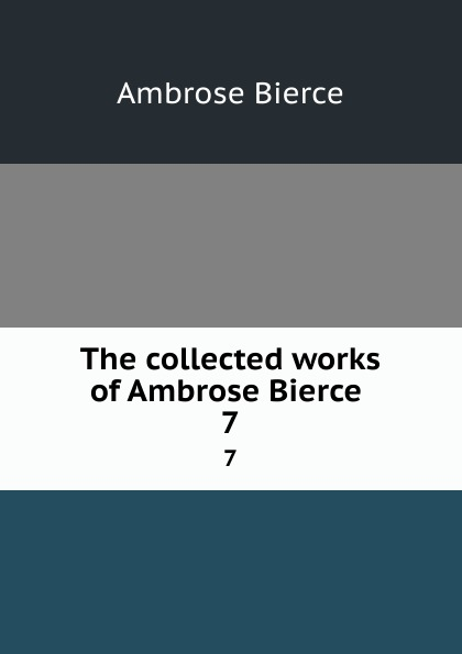 Bierce Ambrose The collected works of Ambrose Bierce . 7 the collected works of ambrose bierce volume v