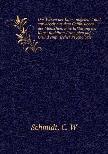 C.W. Schmidt Das Wesen der Kunst abgeleitet und entwickelt aus dem Gefuhlsleben des Menschen. Eine Erklarung der Kunst und ihrer Prinzipien auf Grund empirischer Psychologie