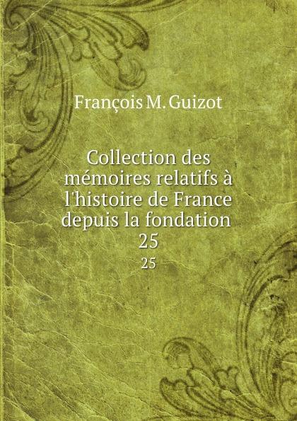 M. Guizot Collection des memoires relatifs a l.histoire de France depuis la fondation . 25