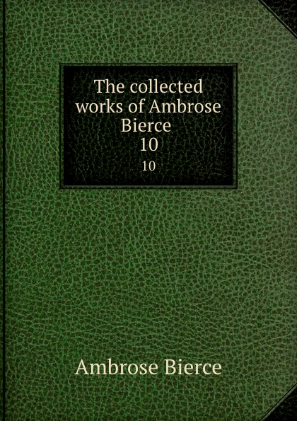Bierce Ambrose The collected works of Ambrose Bierce . 10 the collected works of ambrose bierce volume v