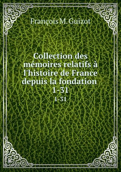 M. Guizot Collection des memoires relatifs a l.histoire de France depuis la fondation . 1-31