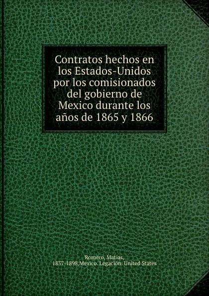 Matías Romero Contratos hechos en los Estados-Unidos por los comisionados del gobierno de Mexico durante los anos de 1865 y 1866