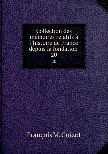 M. Guizot Collection des memoires relatifs a l.histoire de France depuis la fondation . 20