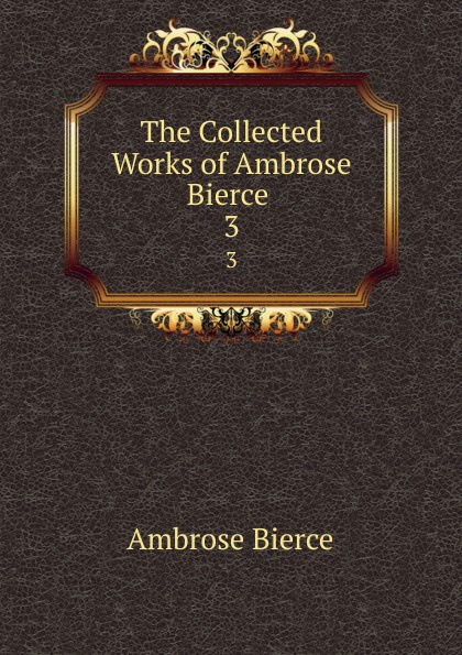 Bierce Ambrose The Collected Works of Ambrose Bierce . 3 the collected works of ambrose bierce volume v
