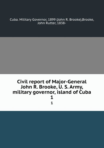 Cuba. Military Governor Civil report of Major-General John R. Brooke, U. S. Army, military governor, island of Cuba. 1