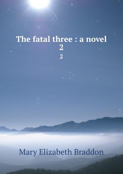 M. E. Braddon The fatal three : a novel. 2