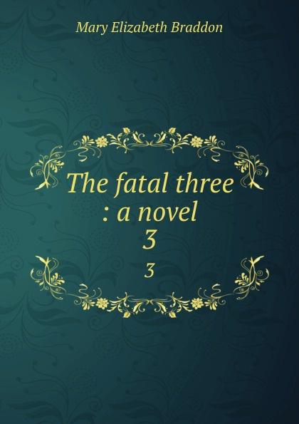 M. E. Braddon The fatal three : a novel. 3