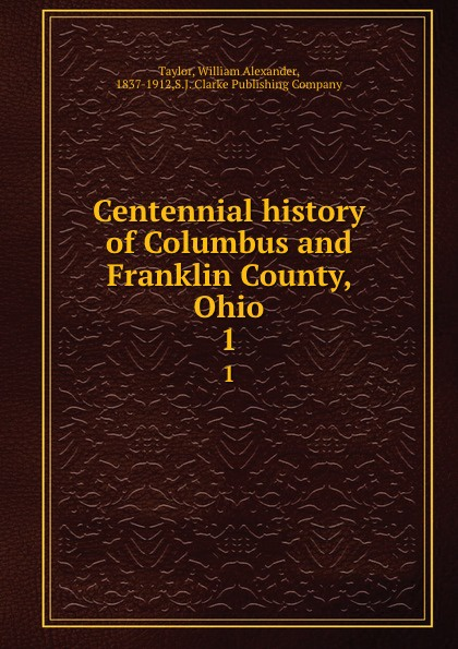 William Alexander Taylor Centennial history of Columbus and Franklin County, Ohio. 1