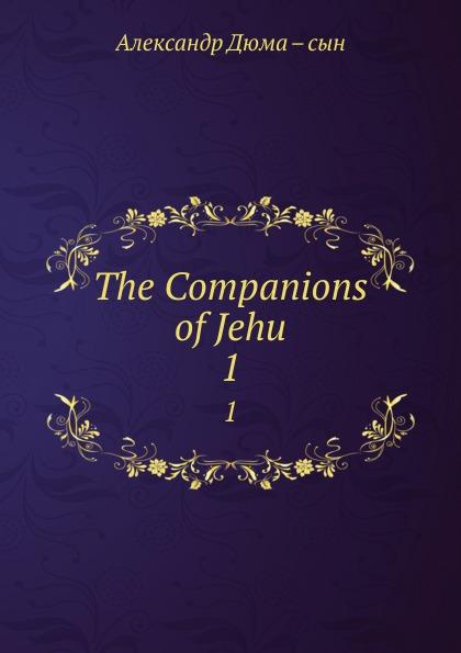 Александр Дюма. Сын The Companions of Jehu. 1 александр дюма the companions of jehu volume 1
