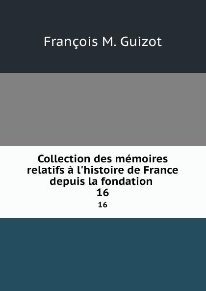 M. Guizot Collection des memoires relatifs a l.histoire de France depuis la fondation . 16
