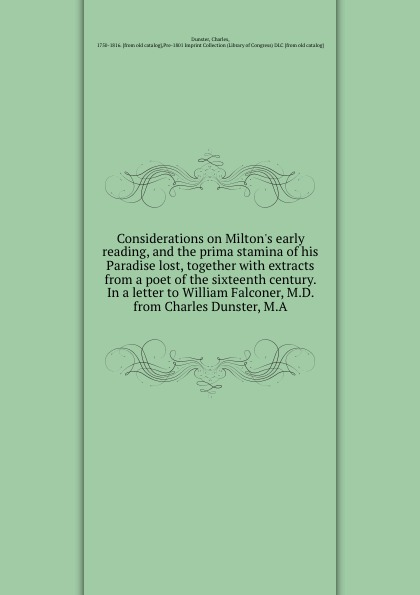 Charles Dunster Considerations on Milton.s early reading, and the prima stamina of his Paradise lost, together with extracts from a poet of the sixteenth century. In a letter to William Falconer, M.D. from Charles Dunster, M.A