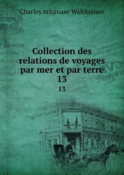 Charles Athanase Walckenaer Collection des relations de voyages par mer et par terre. 13