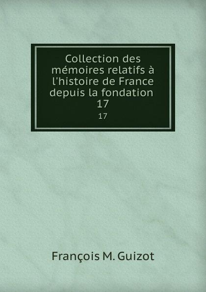 M. Guizot Collection des memoires relatifs a l.histoire de France depuis la fondation . 17