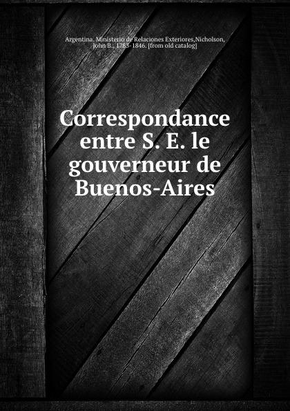 John B. Nicholson Correspondance entre S. E. le gouverneur de Buenos-Aires buenos ninos серый номер l