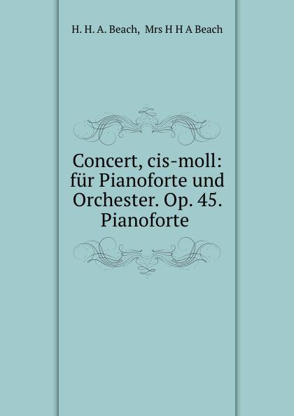 H.H. A. Beach Concert, cis-moll: fur Pianoforte und Orchester. Op. 45. .