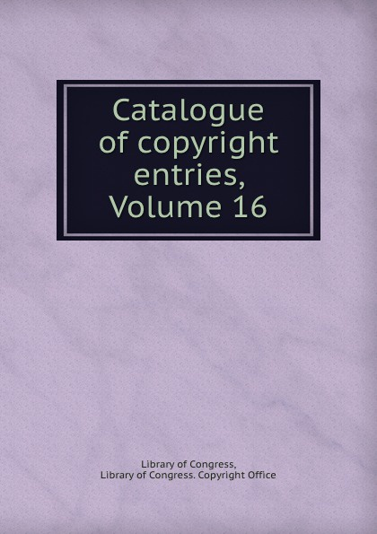 Library of Congress Catalogue copyright entries, Volume 16