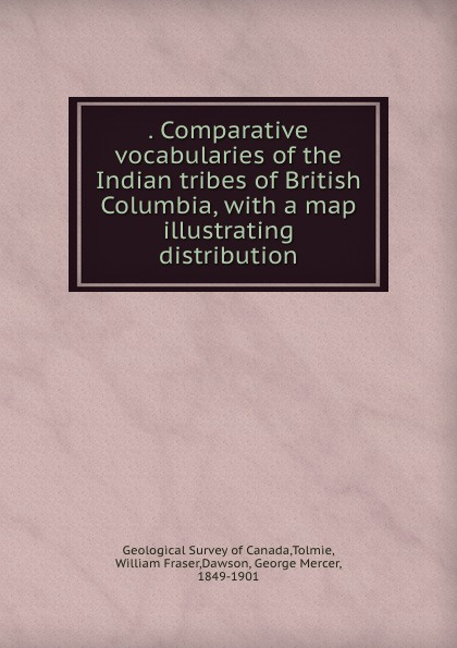 . Comparative vocabularies of the Indian tribes of British Columbia, with a map illustrating distribution