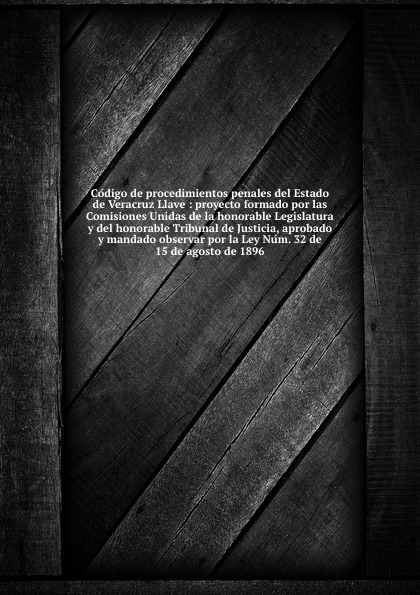 Mexico State Codigo de procedimientos penales del Estado de Veracruz Llave : proyecto formado por las Comisiones Unidas de la honorable Legislatura y del honorable Tribunal de Justicia, aprobado y mandado observar por la Ley Num. 32 de 15 de agosto de 1896 jalisco codigo de procedimientos civiles del estado de jalisco spanish edition