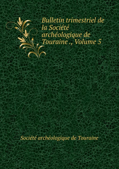 Bulletin trimestriel de la Societe archeologique de Touraine ., Volume 5