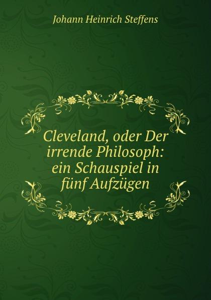 Johann Heinrich Steffens Cleveland, oder Der irrende Philosoph: ein Schauspiel in funf Aufzugen johann heinrich steffens cleveland oder der irrende philosoph ein schauspiel in funf aufzugen