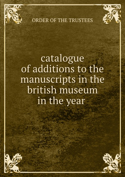 Order Of The Trustees catalogue of additions to the manuscripts in the british museum in the year . недорого