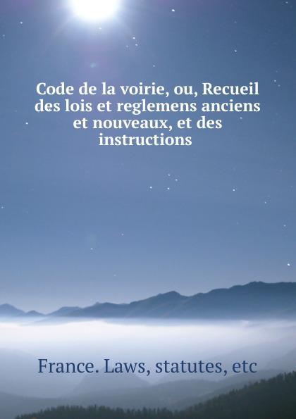 Code de la voirie, ou, Recueil des lois et reglemens anciens et nouveaux, et des instructions