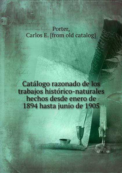 Carlos E. Porter Catalogo razonado de los trabajos historico-naturales hechos desde enero de 1894 hasta junio de 1905 e gillet passepied