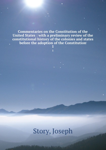 Фото - Joseph Story Commentaries on the Constitution of the United States : with a preliminary review of the constitutional history of the colonies and states before the adoption of the Constitution. 1 j m beck the constitution of the united states