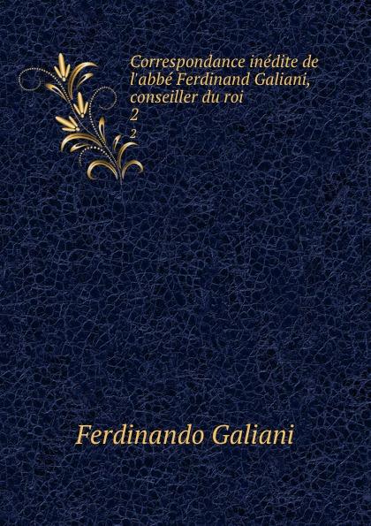 Ferdinando Galiani Correspondance inedite de l.abbe Ferdinand Galiani, conseiller du roi . 2 ferdinando galiani correspondance inedite de l abbe ferdinand galiani conseiller du roi pendant les annees 1765 a 1783 avec mme d epinay le baron d holbach le de ce temps augmentee de plusieurs lettres