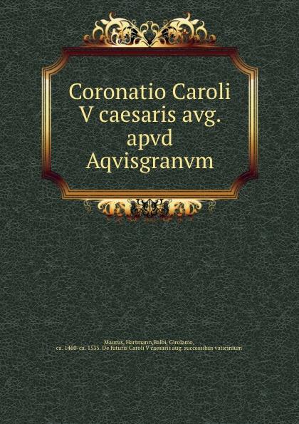 Hartmann Maurus Coronatio Caroli V caesaris avg. apvd Aqvisgranvm кабель avg afbr 2car01z