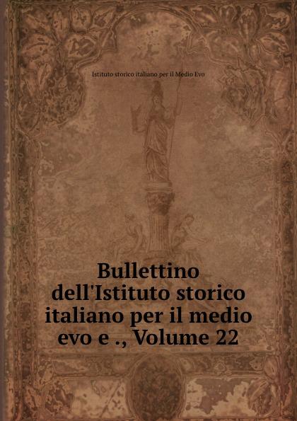 Istituto storico italiano per il Medio Evo Bullettino dell.Istituto storico italiano per il medio evo e ., Volume 22