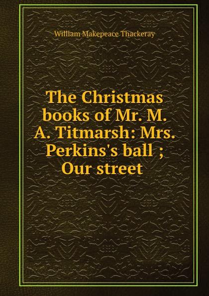 W. M. Thackeray The Christmas books of Mr. M. A. Titmarsh: Mrs. Perkins.s ball ; Our street .