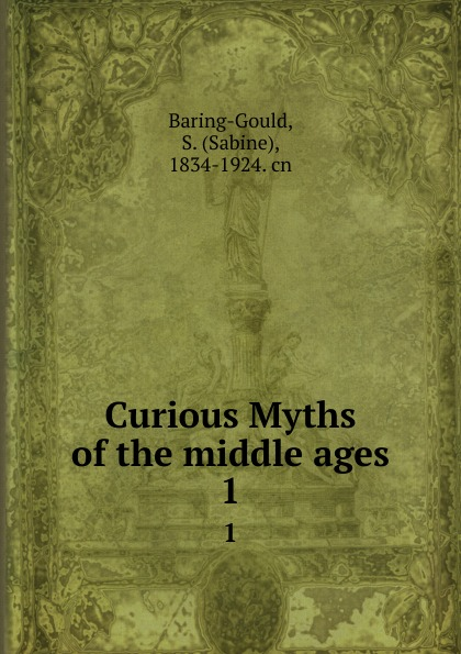 Sabine Baring-Gould Curious Myths of the middle ages. 1 baring gould sabine freaks of fanaticism and other strange events