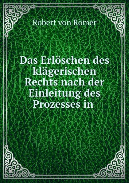 Robert von Römer Das Erloschen des klagerischen Rechts nach der Einleitung des Prozesses in .