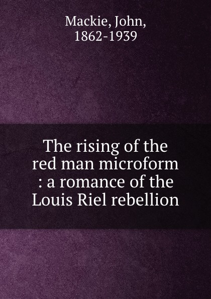 John Mackie The rising of the red man microform : a romance of the Louis Riel rebellion