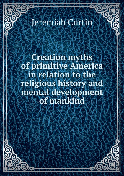 лучшая цена Curtin Jeremiah Creation myths of primitive America in relation to the religious history and mental development of mankind