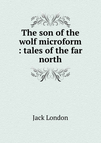 Jack London The son of the wolf microform : tales of the far north london jack son of the wolf