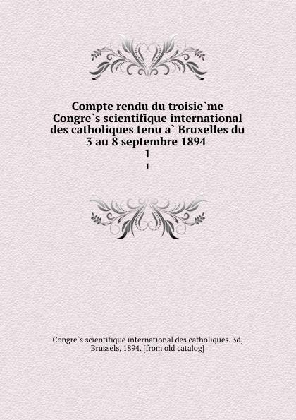 Compte rendu du troisieme Congres scientifique international des catholiques tenu a Bruxelles du 3 au 8 septembre 1894 . 1 auteurs composites troisieme congres international pour l amelioration du sort des sourds muets tenu a bruxelles du 13 and 18 aout 1883