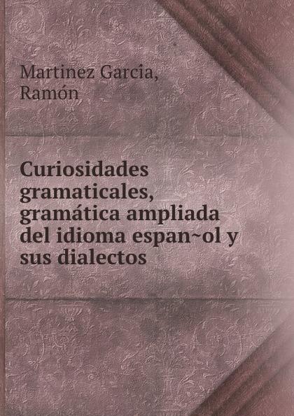 R. Martinez García Curiosidades gramaticales, gramatica ampliada del idioma espanol y sus dialectos martinez c madrid me encantas nivel 2 isbn 9788853623089