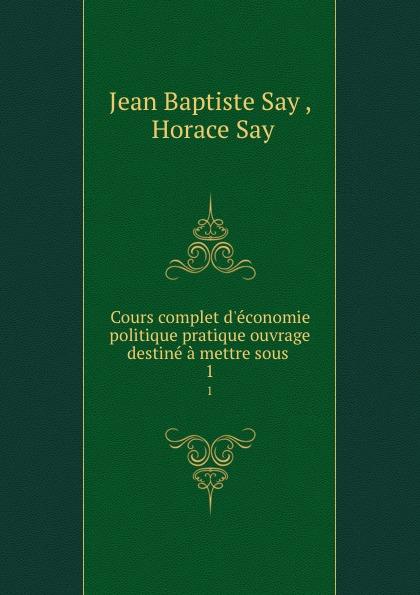 Jean Baptiste Say Cours complet d.economie politique pratique ouvrage destine a mettre sous . 1 jean batiste say traite d economie politique t 1