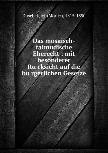 Moritz Duschak Das mosaisch-talmudische Eherecht : mit besonderer Rucksicht auf die burgerlichen Gesetze
