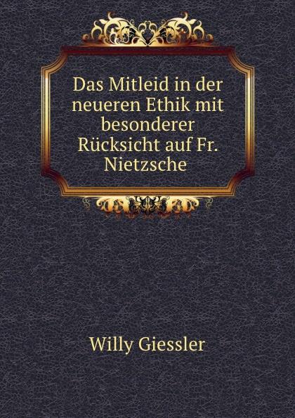 Willy Giessler Das Mitleid in der neueren Ethik mit besonderer Rucksicht auf Fr. Nietzsche .